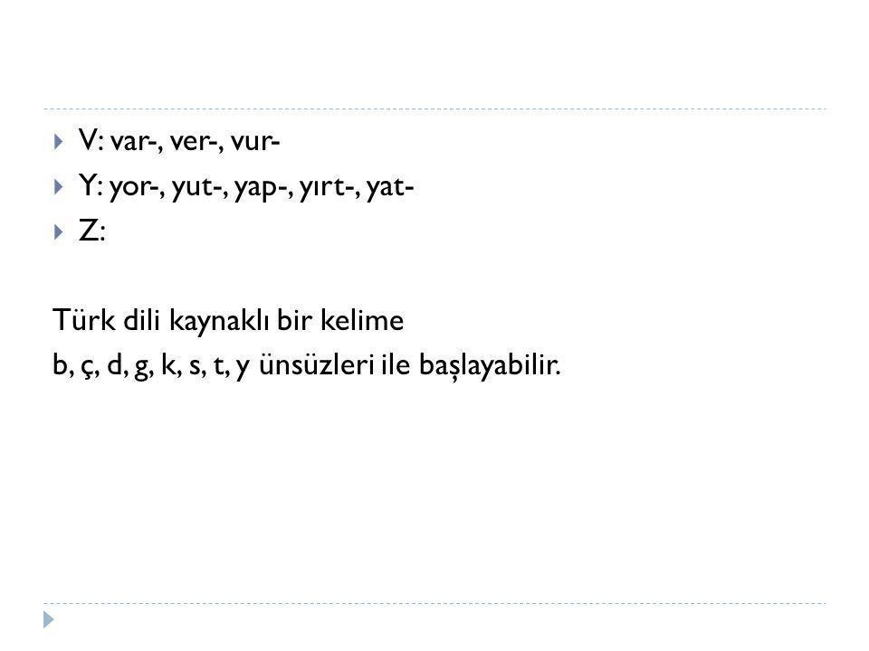  V: var-, ver-, vur-  Y: yor-, yut-, yap-, yırt-, yat-  Z: Türk dili kaynaklı bir kelime b, ç, d, g, k, s, t, y ünsüzleri ile başlayabilir.