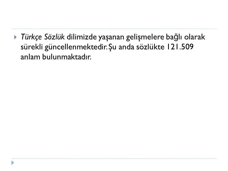  Türkçe Sözlük dilimizde yaşanan gelişmelere ba ğ lı olarak sürekli güncellenmektedir. Şu anda sözlükte 121.509 anlam bulunmaktadır.