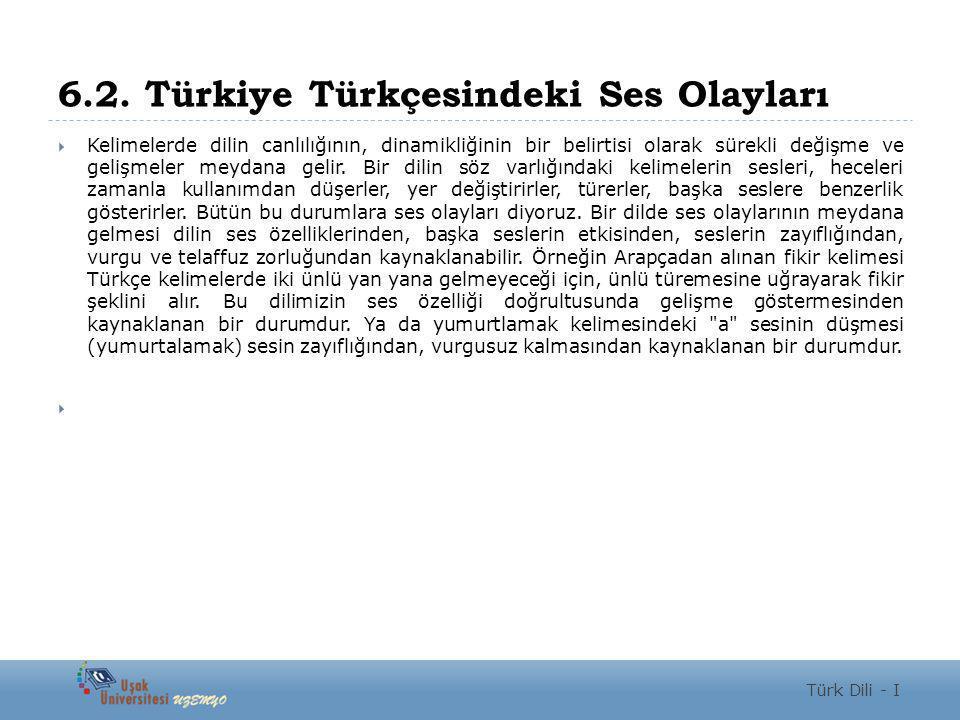6.2. Türkiye Türkçesindeki Ses Olayları  Kelimelerde dilin canlılığının, dinamikliğinin bir belirtisi olarak sürekli değişme ve gelişmeler meydana ge