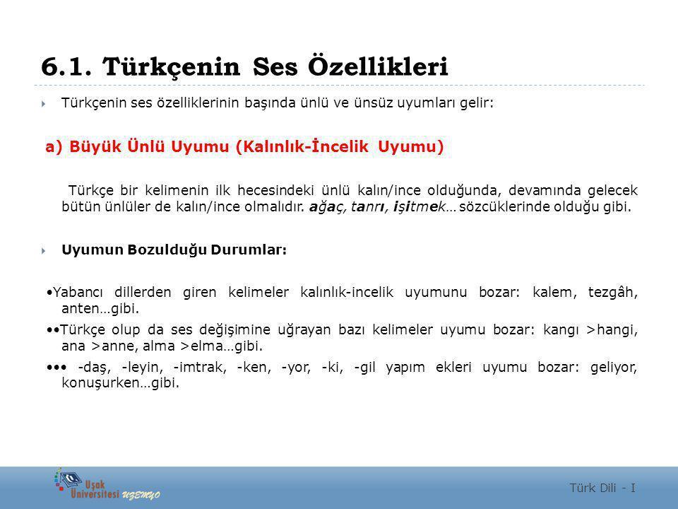6.1. Türkçenin Ses Özellikleri  Türkçenin ses özelliklerinin başında ünlü ve ünsüz uyumları gelir: a) Büyük Ünlü Uyumu (Kalınlık-İncelik Uyumu) Türkç
