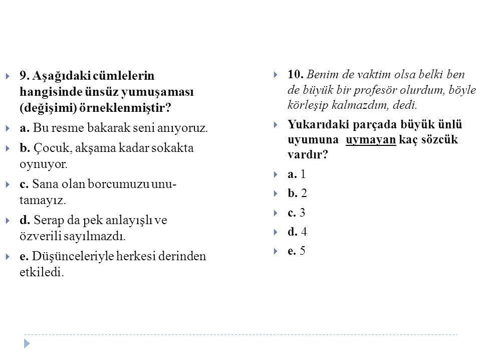  9. Aşağıdaki cümlelerin hangisinde ünsüz yumuşaması (değişimi) örneklenmiştir?  a. Bu resme bakarak seni anıyoruz.  b. Çocuk, akşama kadar sokakta