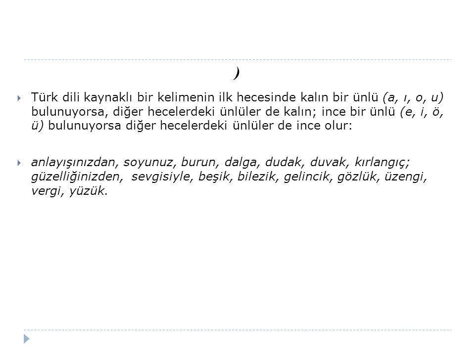 )  Türk dili kaynaklı bir kelimenin ilk hecesinde kalın bir ünlü (a, ı, o, u) bulunuyorsa, diğer hecelerdeki ünlüler de kalın; ince bir ünlü (e, i, ö