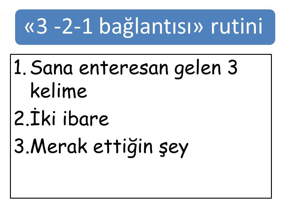 «3 -2-1 bağlantısı» rutini 1.Sana enteresan gelen 3 kelime 2.İki ibare 3.Merak ettiğin şey