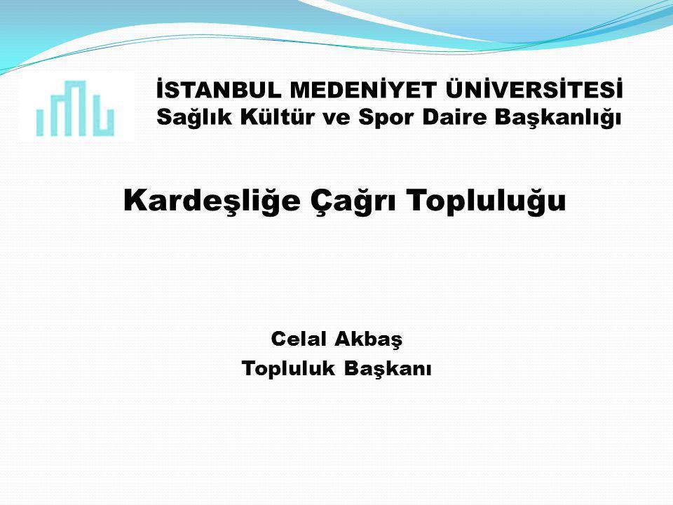 İSTANBUL MEDENİYET ÜNİVERSİTESİ Sağlık Kültür ve Spor Daire Başkanlığı Kardeşliğe Çağrı Topluluğu Celal Akbaş Topluluk Başkanı