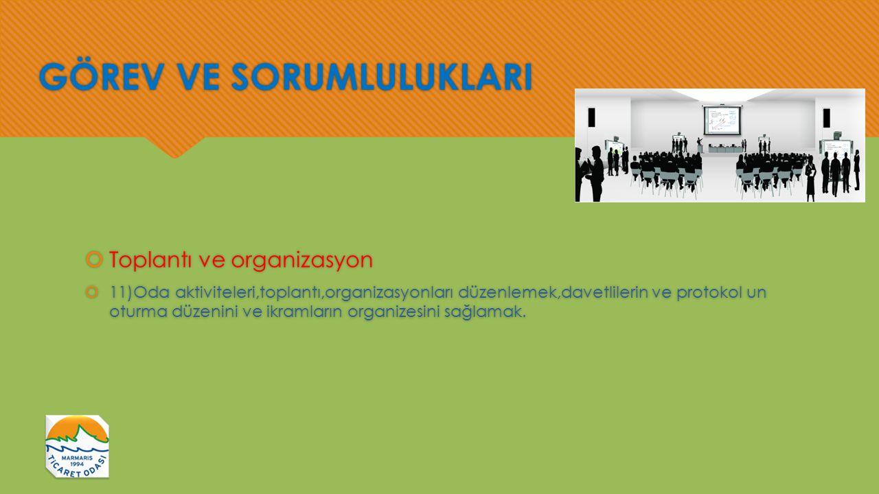 GÖREV VE SORUMLULUKLARI  Toplantı ve organizasyon  11)Oda aktiviteleri,toplantı,organizasyonları düzenlemek,davetlilerin ve protokol un oturma düzenini ve ikramların organizesini sağlamak.