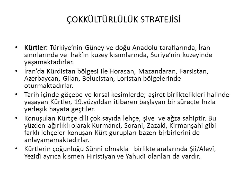 ÇOKKÜLTÜRLÜLÜK STRATEJİSİ Kürtler: Türkiye'nin Güney ve doğu Anadolu taraflarında, İran sınırlarında ve Irak'ın kuzey kısımlarında, Suriye'nin kuzeyin
