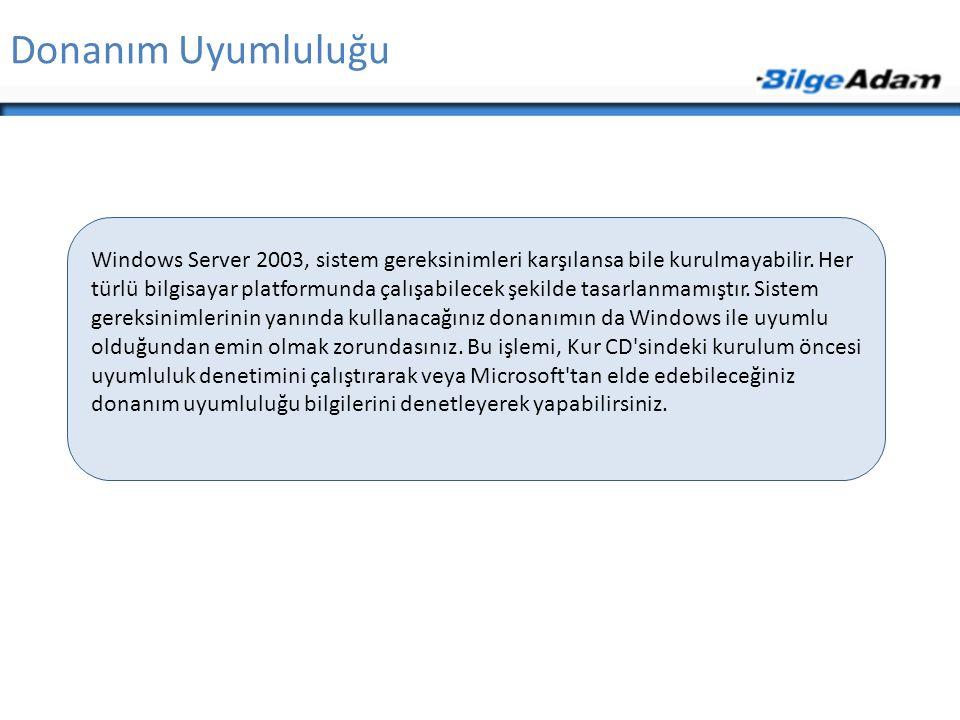 Donanım Uyumluluğu Windows Server 2003, sistem gereksinimleri karşılansa bile kurulmayabilir. Her türlü bilgisayar platformunda çalışabilecek şekilde