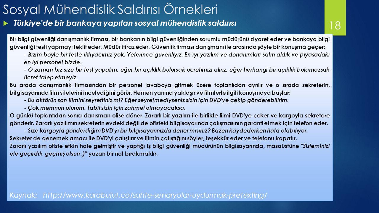 Sosyal Mühendislik Saldırısı Örnekleri  Türkiye de bir bankaya yapılan sosyal mühendislik saldırısı 18 Bir bilgi güvenliği danışmanlık firması, bir bankanın bilgi güvenliğinden sorumlu müdürünü ziyaret eder ve bankaya bilgi güvenliği testi yapmayı teklif eder.