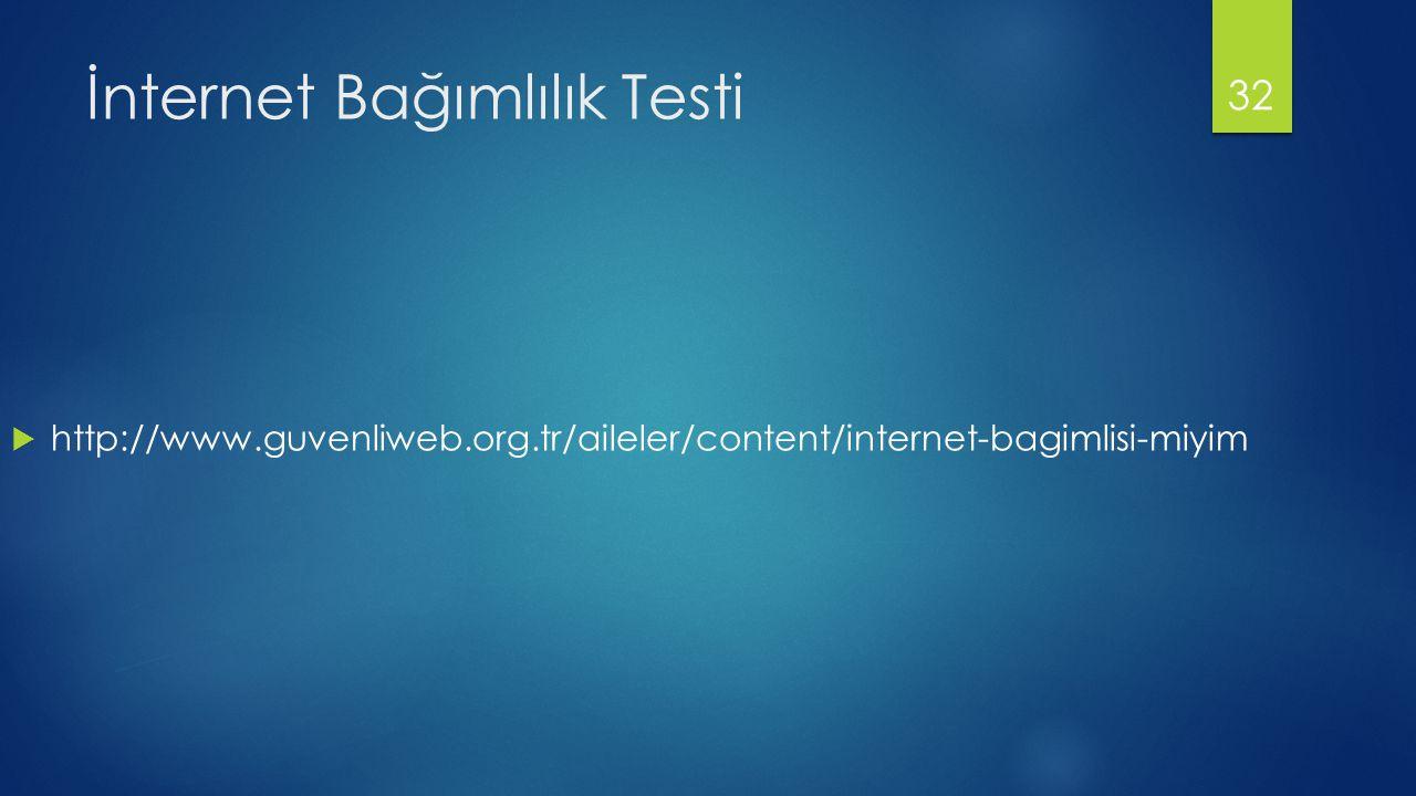 İnternet Bağımlılık Testi  http://www.guvenliweb.org.tr/aileler/content/internet-bagimlisi-miyim 32
