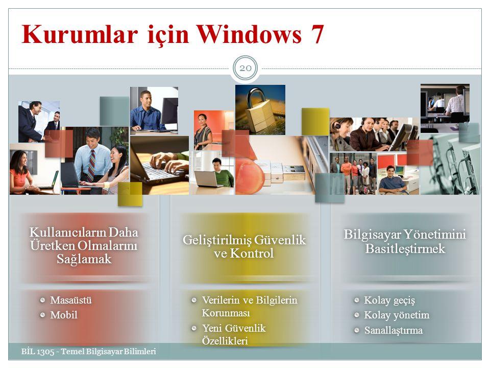 Kurumlar için Windows 7 BİL 1305 - Temel Bilgisayar Bilimleri 20 MasaüstüMobil Geliştirilmiş Güvenlik ve Kontrol Verilerin ve Bilgilerin Korunması Yeni Güvenlik Özellikleri Bilgisayar Yönetimini Basitleştirmek Kolay geçişKolay geçiş Kolay yönetimKolay yönetimSanallaştırma Kullanıcıların Daha Üretken Olmalarını Sağlamak