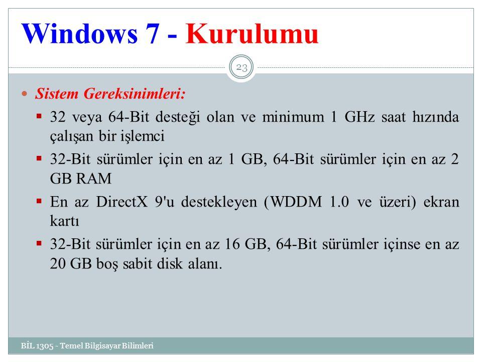 Windows 7 - Kurulumu BİL 1305 - Temel Bilgisayar Bilimleri 23 Sistem Gereksinimleri:  32 veya 64-Bit desteği olan ve minimum 1 GHz saat hızında çalışan bir işlemci  32-Bit sürümler için en az 1 GB, 64-Bit sürümler için en az 2 GB RAM  En az DirectX 9 u destekleyen (WDDM 1.0 ve üzeri) ekran kartı  32-Bit sürümler için en az 16 GB, 64-Bit sürümler içinse en az 20 GB boş sabit disk alanı.