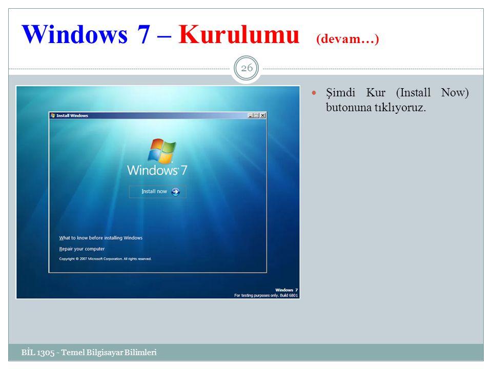 Windows 7 – Kurulumu (devam…) BİL 1305 - Temel Bilgisayar Bilimleri 26 Şimdi Kur (Install Now) butonuna tıklıyoruz.