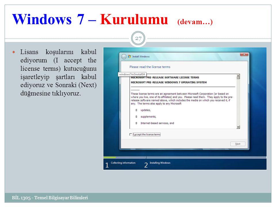 Windows 7 – Kurulumu (devam…) BİL 1305 - Temel Bilgisayar Bilimleri 27 Lisans koşularını kabul ediyorum (I accept the license terms) kutucuğunu işaretleyip şartları kabul ediyoruz ve Sonraki (Next) düğmesine tıklıyoruz.