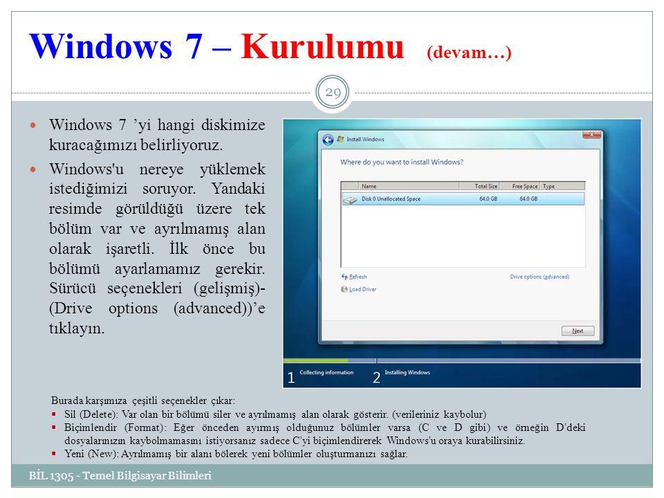 Windows 7 – Kurulumu (devam…) BİL 1305 - Temel Bilgisayar Bilimleri 29 Windows 7 'yi hangi diskimize kuracağımızı belirliyoruz.