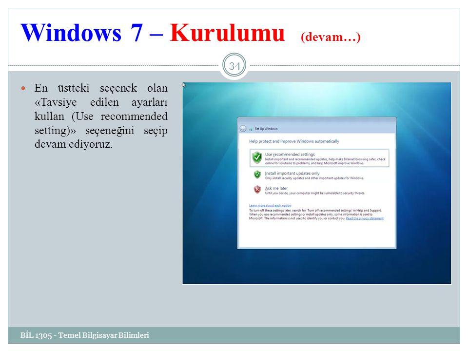Windows 7 – Kurulumu (devam…) BİL 1305 - Temel Bilgisayar Bilimleri 34 En üstteki seçenek olan «Tavsiye edilen ayarları kullan (Use recommended setting)» seçeneğini seçip devam ediyoruz.