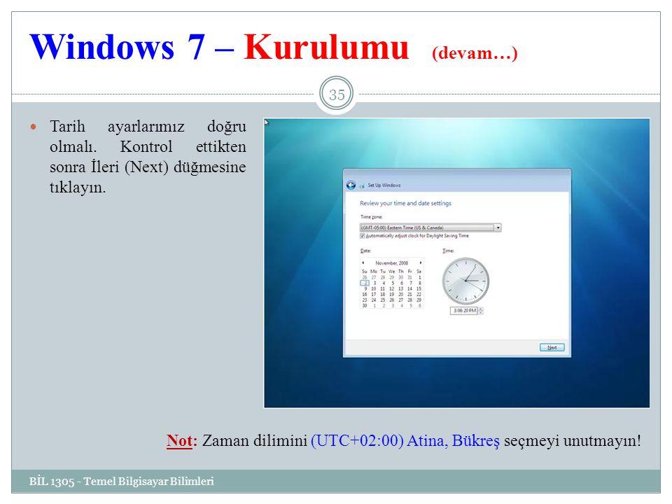 Windows 7 – Kurulumu (devam…) BİL 1305 - Temel Bilgisayar Bilimleri 35 Tarih ayarlarımız doğru olmalı.