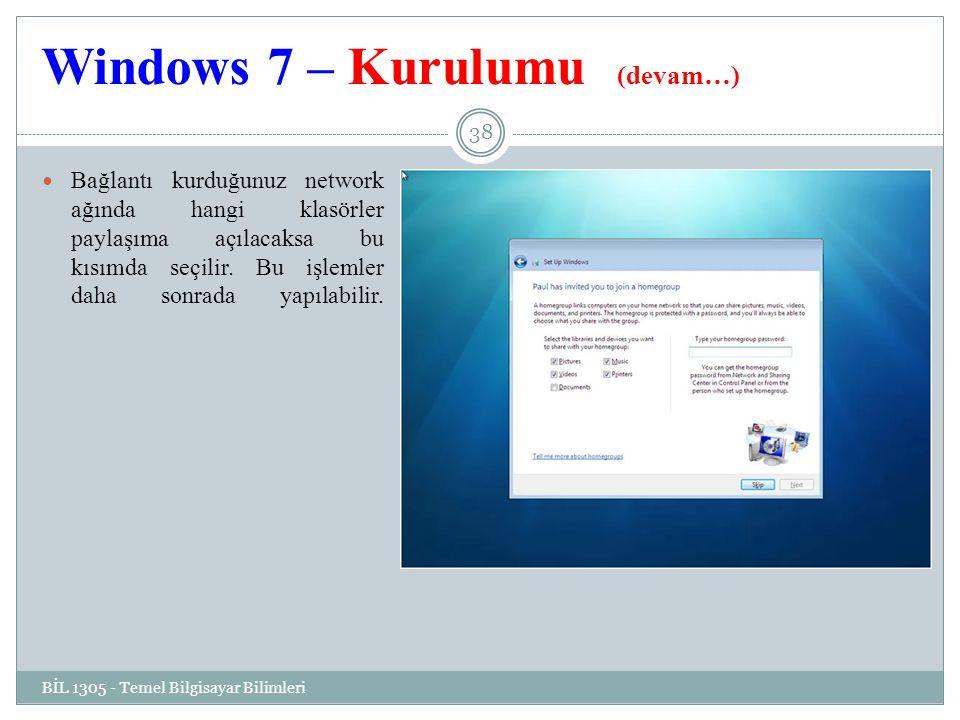 Windows 7 – Kurulumu (devam…) BİL 1305 - Temel Bilgisayar Bilimleri 38 Bağlantı kurduğunuz network ağında hangi klasörler paylaşıma açılacaksa bu kısımda seçilir.
