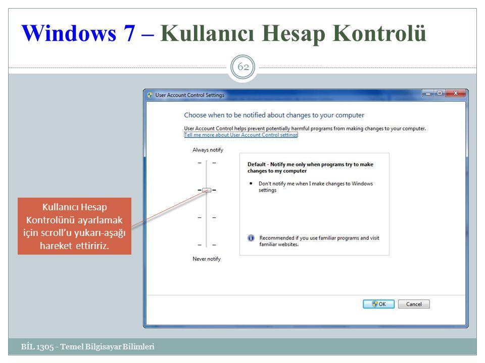 Windows 7 – Kullanıcı Hesap Kontrolü BİL 1305 - Temel Bilgisayar Bilimleri 62 Kullanıcı Hesap Kontrolünü ayarlamak için scroll'u yukarı-aşağı hareket ettiririz.