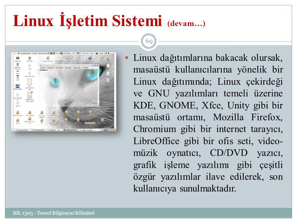 Linux İşletim Sistemi (devam…) BİL 1305 - Temel Bilgisayar Bilimleri 69 Linux dağıtımlarına bakacak olursak, masaüstü kullanıcılarına yönelik bir Linux dağıtımında; Linux çekirdeği ve GNU yazılımları temeli üzerine KDE, GNOME, Xfce, Unity gibi bir masaüstü ortamı, Mozilla Firefox, Chromium gibi bir internet tarayıcı, LibreOffice gibi bir ofis seti, video- müzik oynatıcı, CD/DVD yazıcı, grafik işleme yazılımı gibi çeşitli özgür yazılımlar ilave edilerek, son kullanıcıya sunulmaktadır.