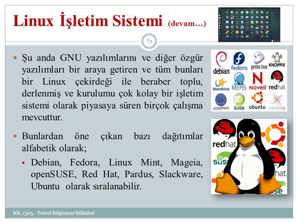 Linux İşletim Sistemi (devam…) BİL 1305 - Temel Bilgisayar Bilimleri 71 Şu anda GNU yazılımlarını ve diğer özgür yazılımları bir araya getiren ve tüm bunları bir Linux çekirdeği ile beraber toplu, derlenmiş ve kurulumu çok kolay bir işletim sistemi olarak piyasaya süren birçok çalışma mevcuttur.