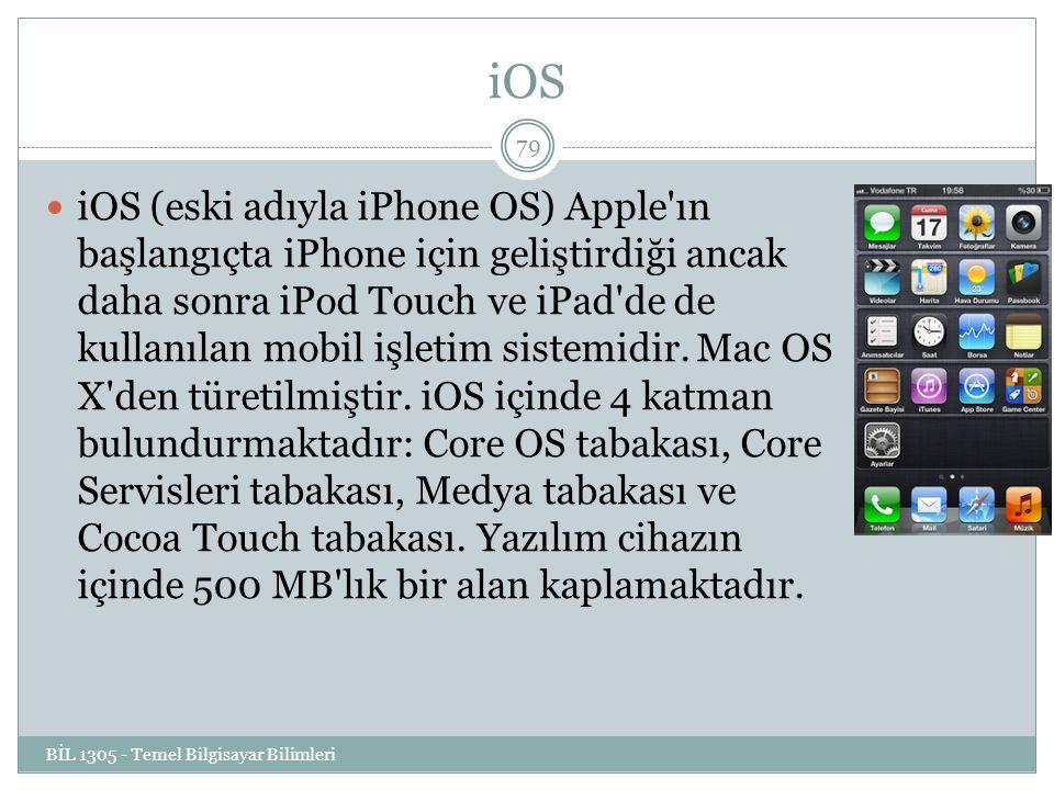 iOS BİL 1305 - Temel Bilgisayar Bilimleri 79 iOS (eski adıyla iPhone OS) Apple ın başlangıçta iPhone için geliştirdiği ancak daha sonra iPod Touch ve iPad de de kullanılan mobil işletim sistemidir.