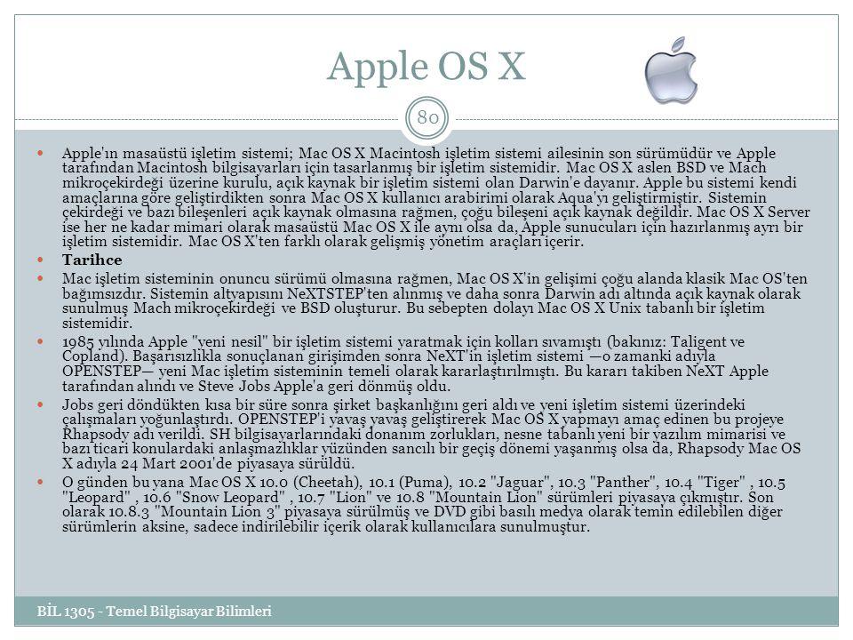 Apple OS X BİL 1305 - Temel Bilgisayar Bilimleri 80 Apple ın masaüstü işletim sistemi; Mac OS X Macintosh işletim sistemi ailesinin son sürümüdür ve Apple tarafından Macintosh bilgisayarları için tasarlanmış bir işletim sistemidir.