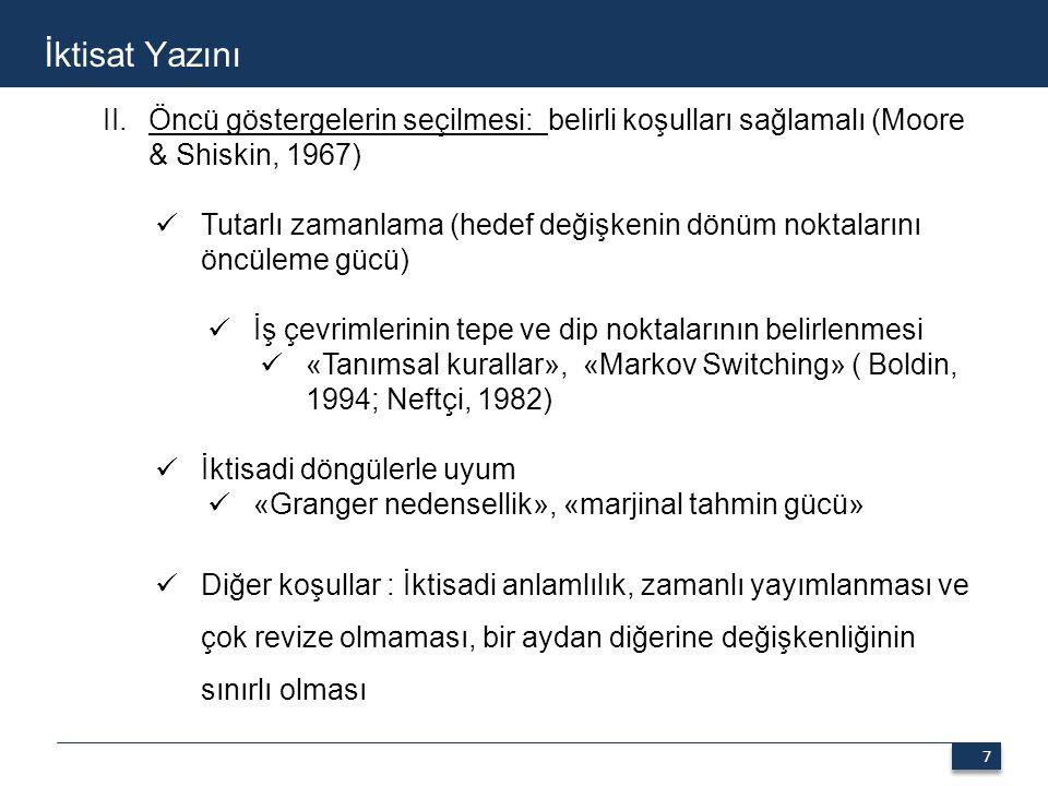 7 7 İktisat Yazını II.Öncü göstergelerin seçilmesi: belirli koşulları sağlamalı (Moore & Shiskin, 1967) Tutarlı zamanlama (hedef değişkenin dönüm noktalarını öncüleme gücü) İş çevrimlerinin tepe ve dip noktalarının belirlenmesi «Tanımsal kurallar», «Markov Switching» ( Boldin, 1994; Neftçi, 1982) İktisadi döngülerle uyum «Granger nedensellik», «marjinal tahmin gücü» Diğer koşullar : İktisadi anlamlılık, zamanlı yayımlanması ve çok revize olmaması, bir aydan diğerine değişkenliğinin sınırlı olması
