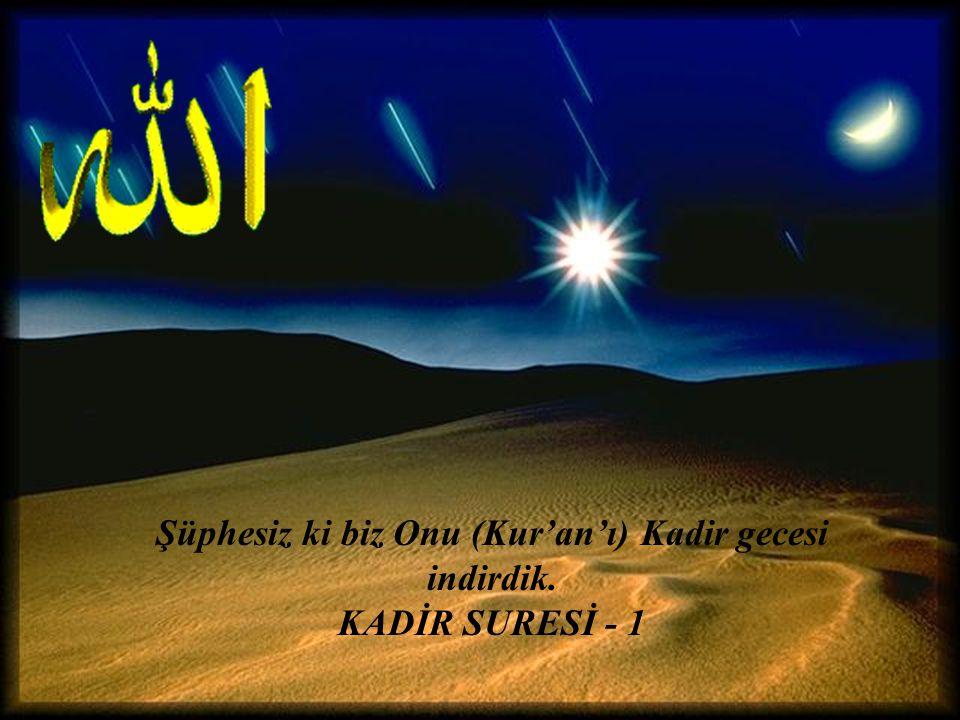 Şüphesiz ki biz Onu (Kur'an'ı) Kadir gecesi indirdik. KADİR SURESİ - 1