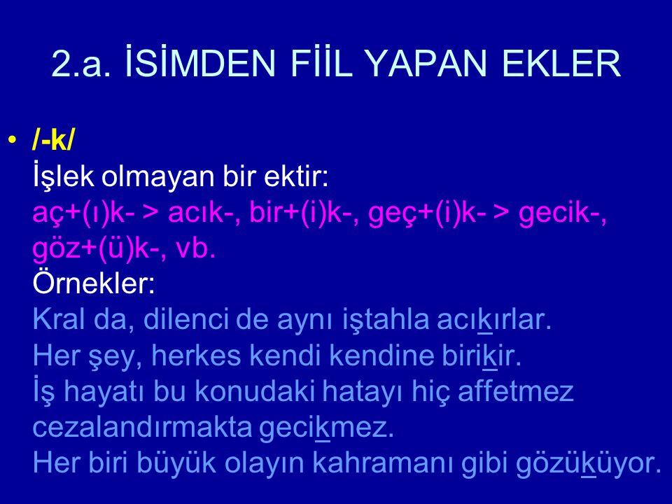 2.a. İSİMDEN FİİL YAPAN EKLER /-k/ İşlek olmayan bir ektir: aç+(ı)k- > acık-, bir+(i)k-, geç+(i)k- > gecik-, göz+(ü)k-, vb. Örnekler: Kral da, dilenci