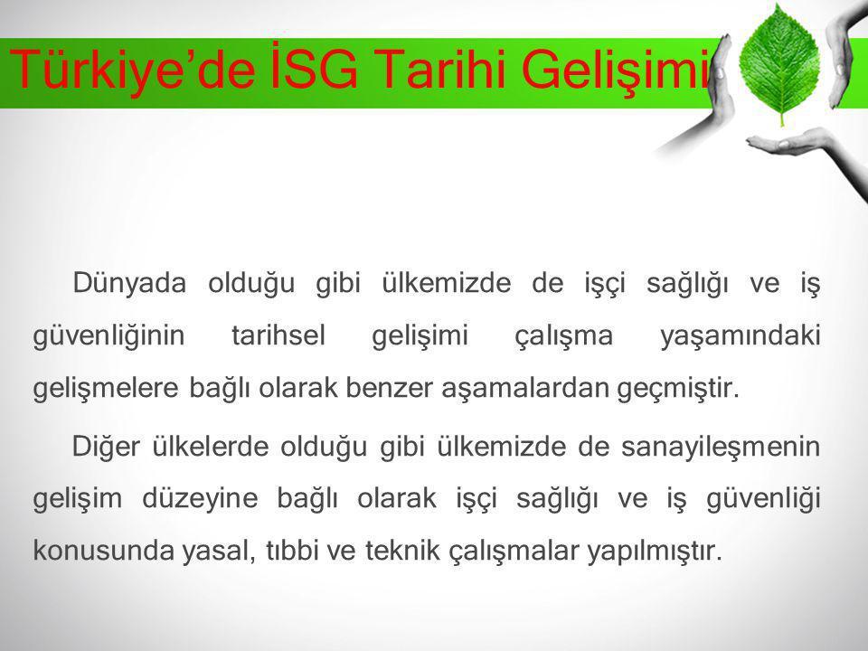 Türkiye'de İSG Tarihi Gelişimi Dünyada olduğu gibi ülkemizde de işçi sağlığı ve iş güvenliğinin tarihsel gelişimi çalışma yaşamındaki gelişmelere bağl