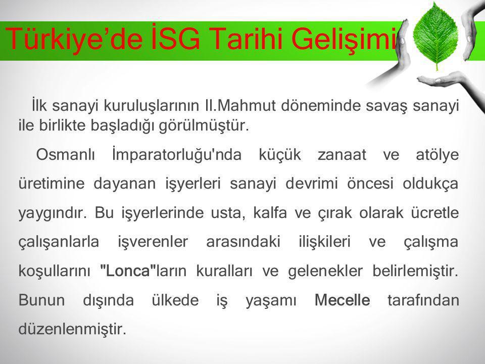 Türkiye'de İSG Tarihi Gelişimi İlk sanayi kuruluşlarının II.Mahmut döneminde savaş sanayi ile birlikte başladığı görülmüştür. Osmanlı İmparatorluğu'nd