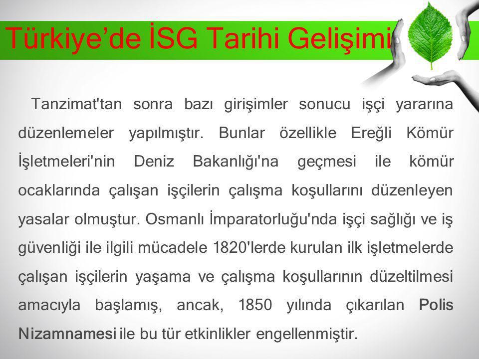 Türkiye'de İSG Tarihi Gelişimi Tanzimat'tan sonra bazı girişimler sonucu işçi yararına düzenlemeler yapılmıştır. Bunlar özellikle Ereğli Kömür İşletme
