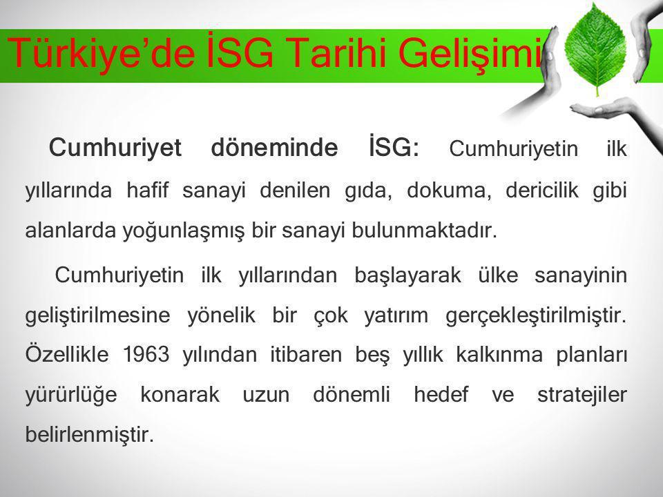 Türkiye'de İSG Tarihi Gelişimi Cumhuriyet döneminde İSG: Cumhuriyetin ilk yıllarında hafif sanayi denilen gıda, dokuma, dericilik gibi alanlarda yoğun