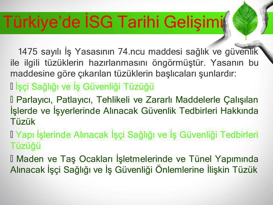 Türkiye'de İSG Tarihi Gelişimi 1475 sayılı İş Yasasının 74.ncu maddesi sağlık ve güvenlik ile ilgili tüzüklerin hazırlanmasını öngörmüştür. Yasanın bu
