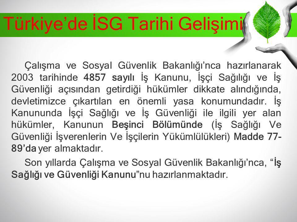 Türkiye'de İSG Tarihi Gelişimi Çalışma ve Sosyal Güvenlik Bakanlığı'nca hazırlanarak 2003 tarihinde 4857 sayılı İş Kanunu, İşçi Sağılığı ve İş Güvenli