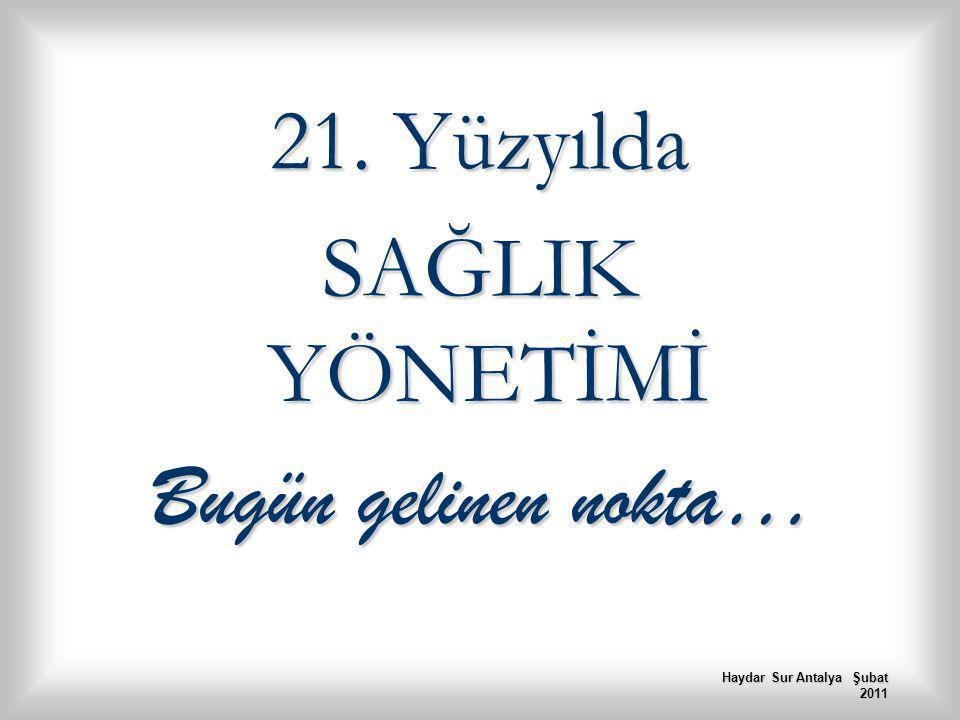 21. Yüzyılda SAĞLIK YÖNETİMİ Bugün gelinen nokta… Haydar Sur Antalya Şubat 2011