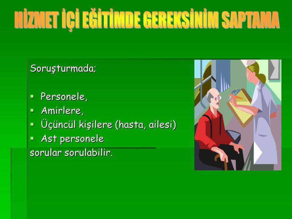 Soruşturmada;  Personele,  Amirlere,  Üçüncül kişilere (hasta, ailesi)  Ast personele sorular sorulabilir.