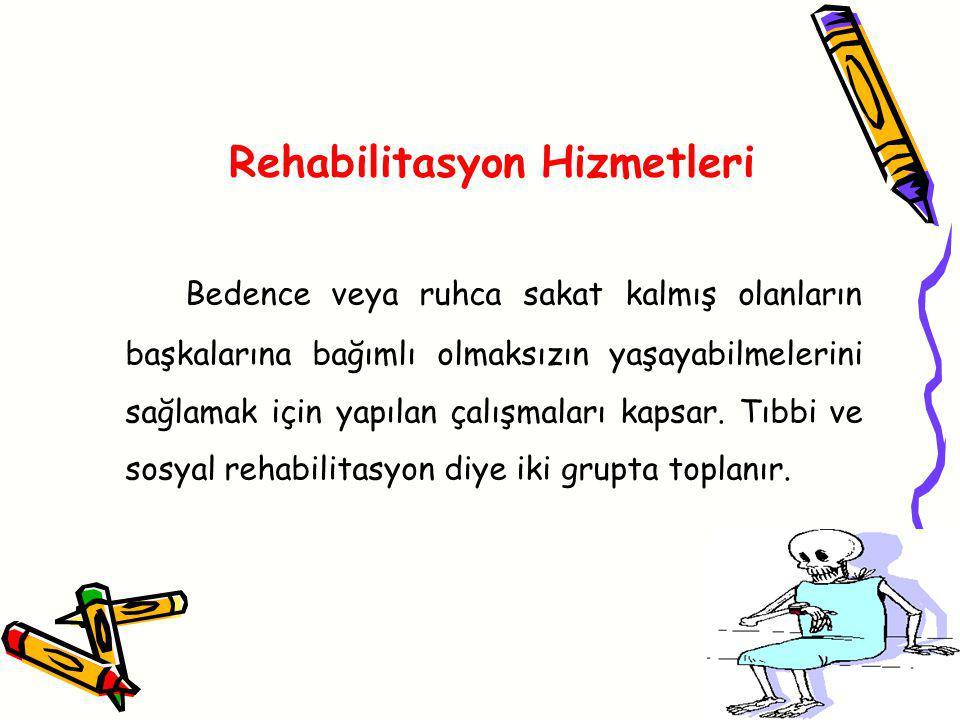 Rehabilitasyon Hizmetleri Bedence veya ruhca sakat kalmış olanların başkalarına bağımlı olmaksızın yaşayabilmelerini sağlamak için yapılan çalışmaları