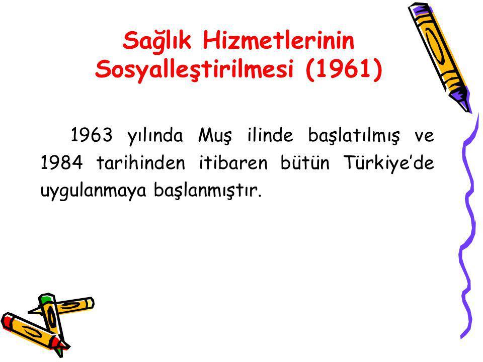 Sağlık Hizmetlerinin Sosyalleştirilmesi (1961) 1963 yılında Muş ilinde başlatılmış ve 1984 tarihinden itibaren bütün Türkiye'de uygulanmaya başlanmışt
