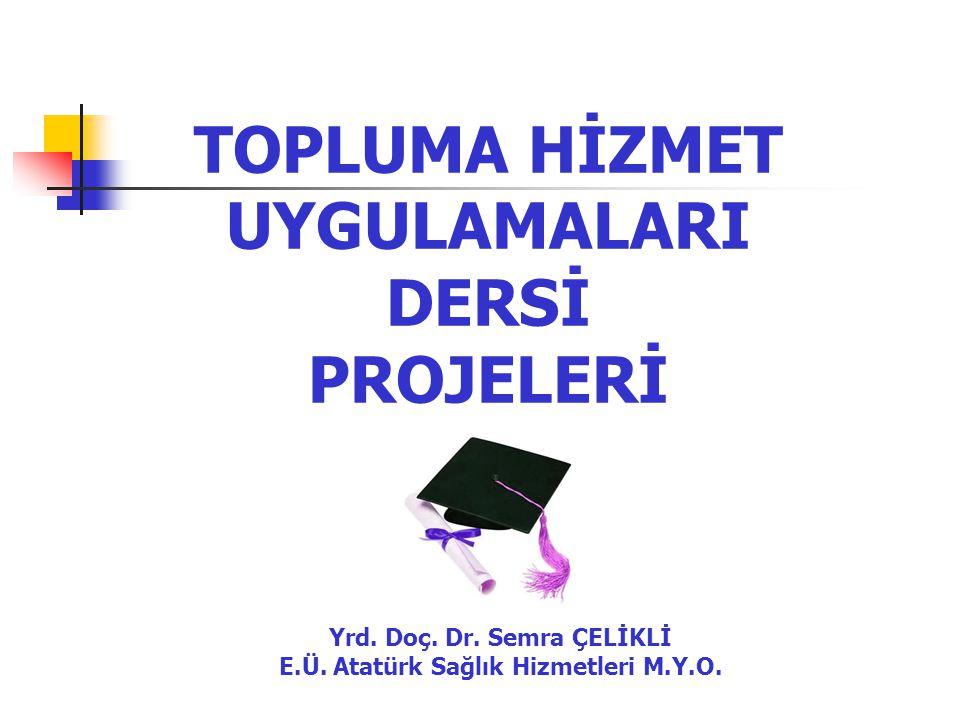 TOPLUMA HİZMET UYGULAMALARI DERSİ PROJELERİ Yrd. Doç. Dr. Semra ÇELİKLİ E.Ü. Atatürk Sağlık Hizmetleri M.Y.O.