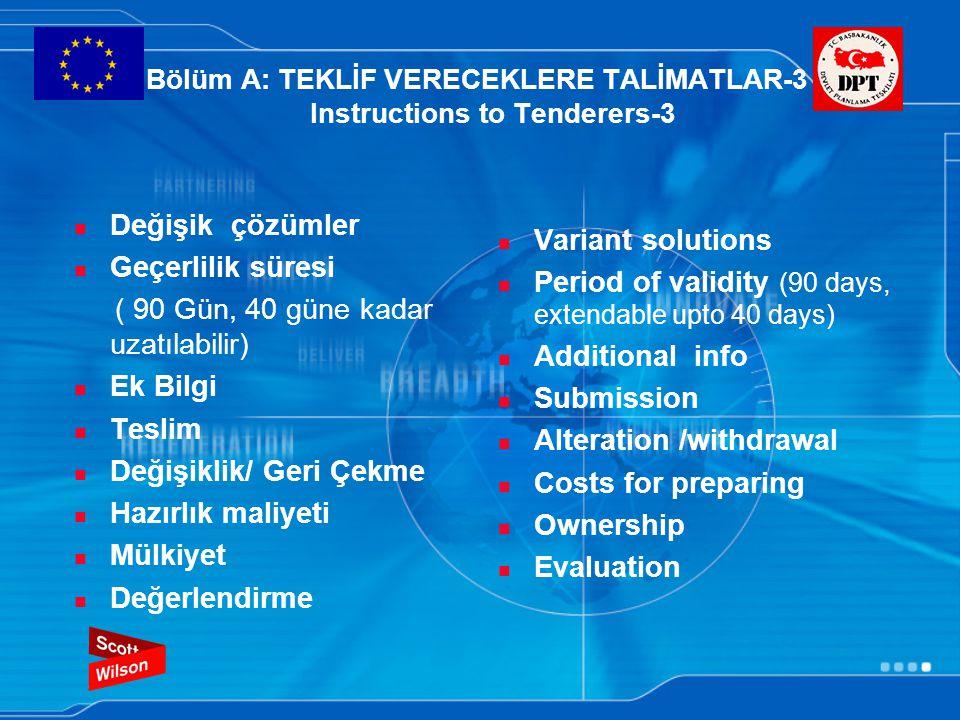 Bölüm A: TEKLİF VERECEKLERE TALİMATLAR-3 Instructions to Tenderers-3 Değişik çözümler Geçerlilik süresi ( 90 Gün, 40 güne kadar uzatılabilir) Ek Bilgi Teslim Değişiklik/ Geri Çekme Hazırlık maliyeti Mülkiyet Değerlendirme Variant solutions Period of validity (90 days, extendable upto 40 days) Additional info Submission Alteration /withdrawal Costs for preparing Ownership Evaluation