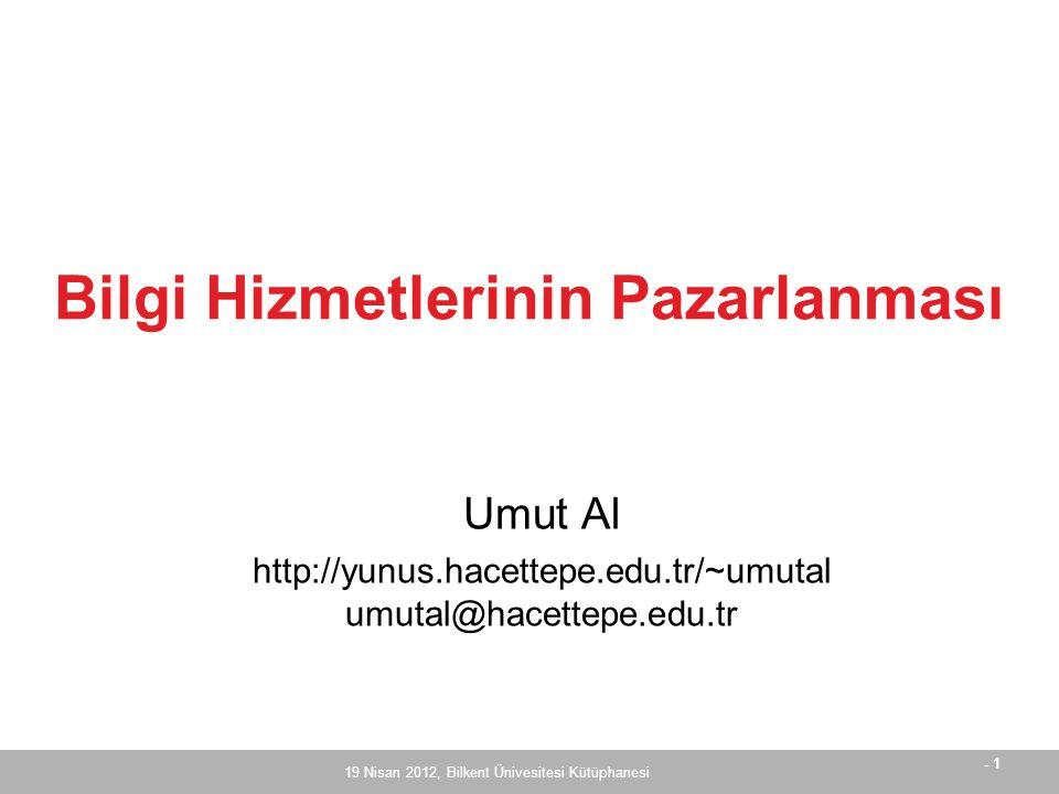 - 1 19 Nisan 2012, Bilkent Ünivesitesi Kütüphanesi Umut Al http://yunus.hacettepe.edu.tr/~umutal umutal@hacettepe.edu.tr Bilgi Hizmetlerinin Pazarlanması