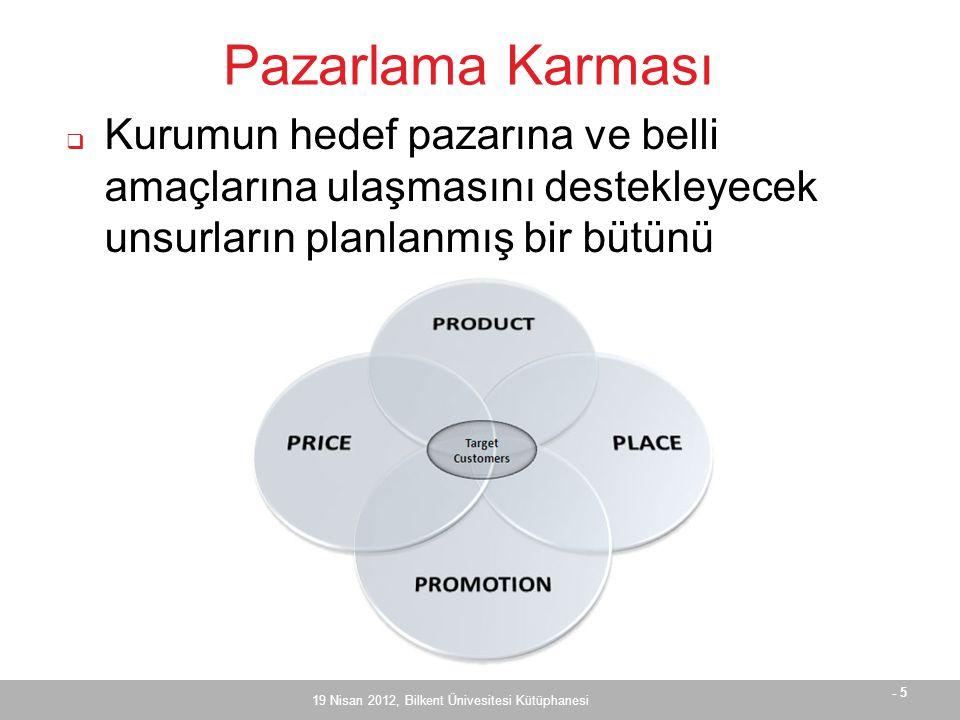 - 6 Pazarlama Karması  Dönüşüm 4P => 4C  Müşteri odaklılık  Product – Customer value  Place – Customer convenience  Price – Customer cost  Promotion – Customer communication  Kişiselleştirilmiş hizmetler  Çevre değişkenleri (teknolojik, ekonomik, sosyo-kültürel, politik) etkiliyor 19 Nisan 2012, Bilkent Ünivesitesi Kütüphanesi