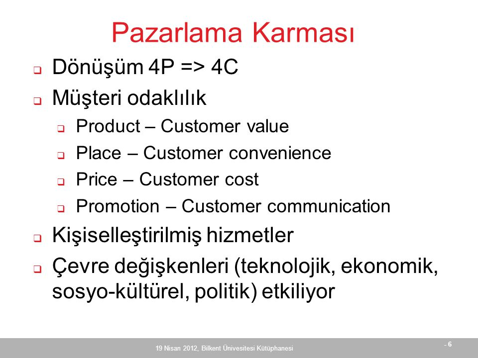 - 6 Pazarlama Karması  Dönüşüm 4P => 4C  Müşteri odaklılık  Product – Customer value  Place – Customer convenience  Price – Customer cost  Promo