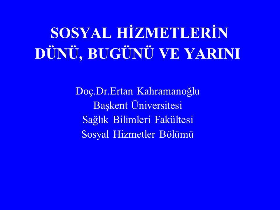SOSYAL HİZMETLERİN DÜNÜ, BUGÜNÜ VE YARINI Doç.Dr.Ertan Kahramanoğlu Başkent Üniversitesi Sağlık Bilimleri Fakültesi Sosyal Hizmetler Bölümü