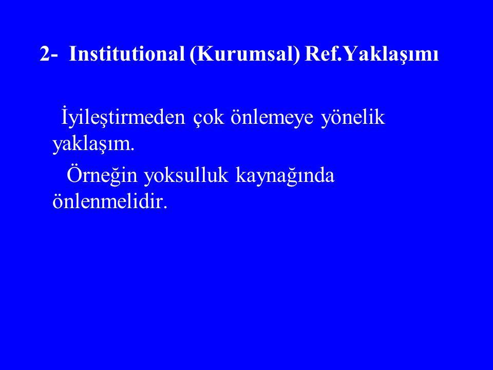 2- Institutional (Kurumsal) Ref.Yaklaşımı İyileştirmeden çok önlemeye yönelik yaklaşım. Örneğin yoksulluk kaynağında önlenmelidir.