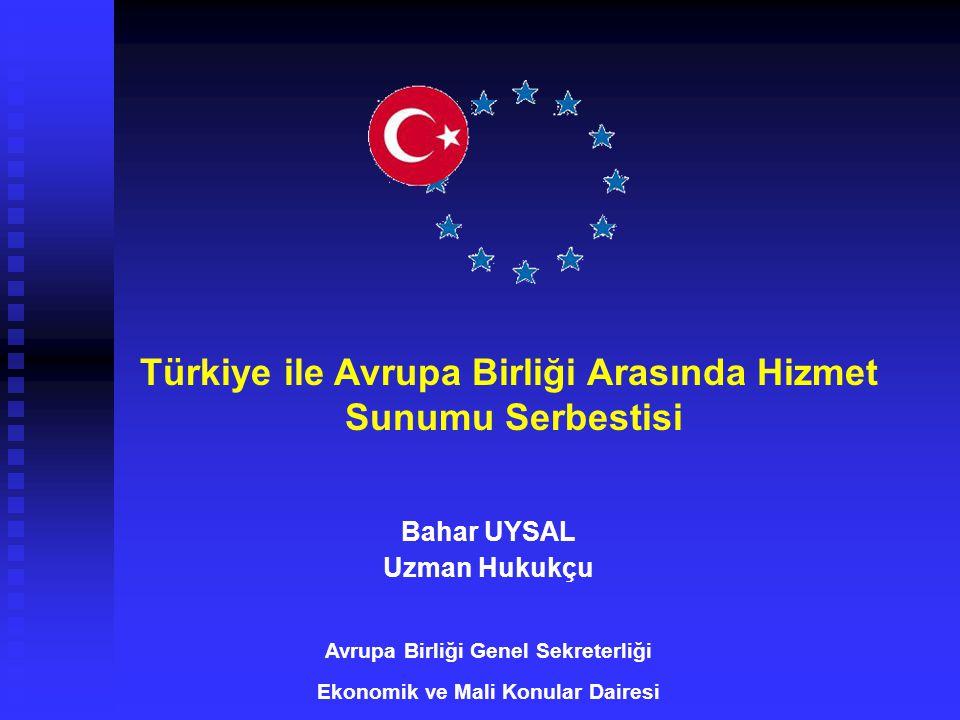 Türkiye ile Avrupa Birliği Arasında Hizmet Sunumu Serbestisi Bahar UYSAL Uzman Hukukçu Avrupa Birliği Genel Sekreterliği Ekonomik ve Mali Konular Dair