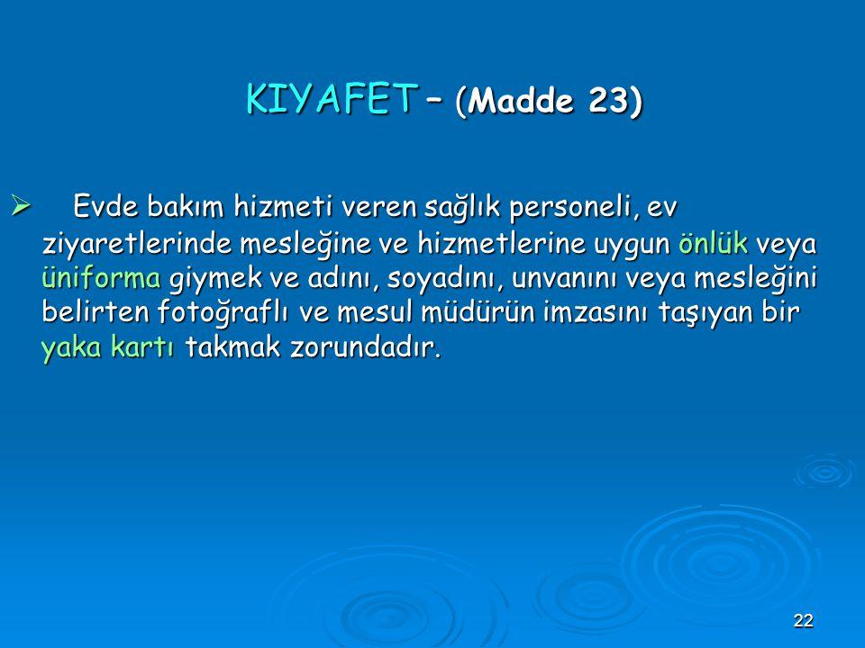 22 KIYAFET – (Madde 23) KIYAFET – (Madde 23)  Evde bakım hizmeti veren sağlık personeli, ev ziyaretlerinde mesleğine ve hizmetlerine uygun önlük veya