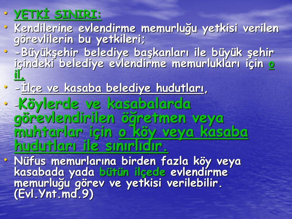 YETKİ SINIRI: YETKİ SINIRI: Kendilerine evlendirme memurluğu yetkisi verilen görevlilerin bu yetkileri; Kendilerine evlendirme memurluğu yetkisi veril