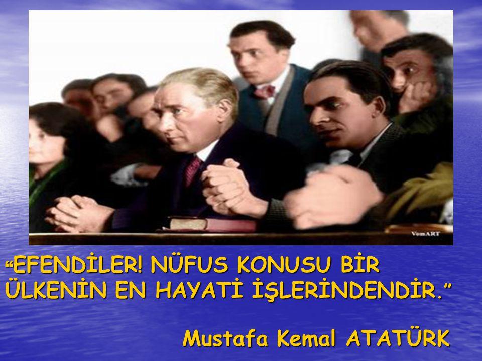 """"""" EFENDİLER! NÜFUS KONUSU BİR ÜLKENİN EN HAYATİ İŞLERİNDENDİR."""" Mustafa Kemal ATATÜRK"""